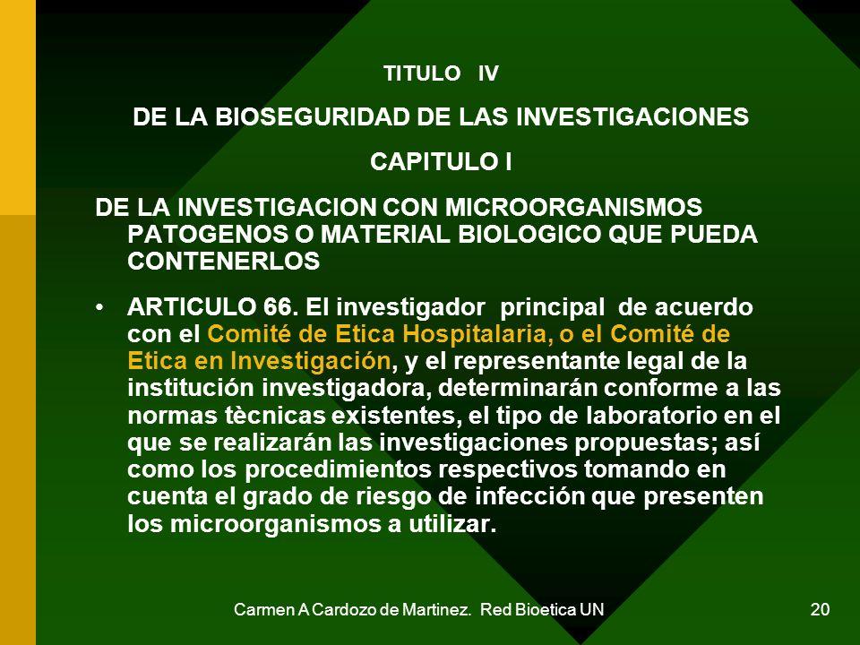 Carmen A Cardozo de Martinez. Red Bioetica UN 20 TITULO IV DE LA BIOSEGURIDAD DE LAS INVESTIGACIONES CAPITULO I DE LA INVESTIGACION CON MICROORGANISMO