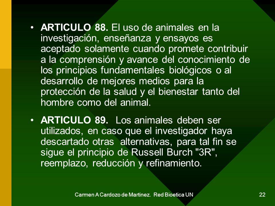 Carmen A Cardozo de Martinez. Red Bioetica UN 22 ARTICULO 88. El uso de animales en la investigación, enseñanza y ensayos es aceptado solamente cuando