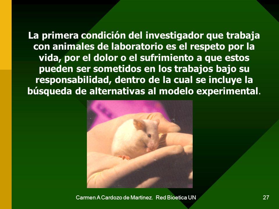 Carmen A Cardozo de Martinez. Red Bioetica UN 27 La primera condición del investigador que trabaja con animales de laboratorio es el respeto por la vi