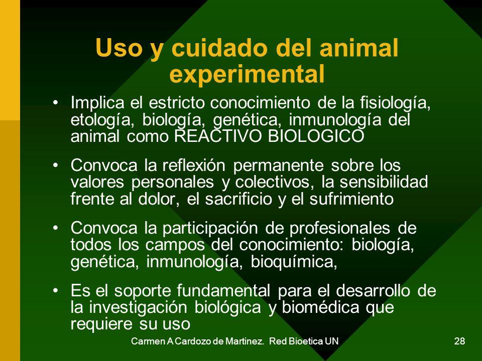 Carmen A Cardozo de Martinez. Red Bioetica UN 28 Uso y cuidado del animal experimental Implica el estricto conocimiento de la fisiología, etología, bi