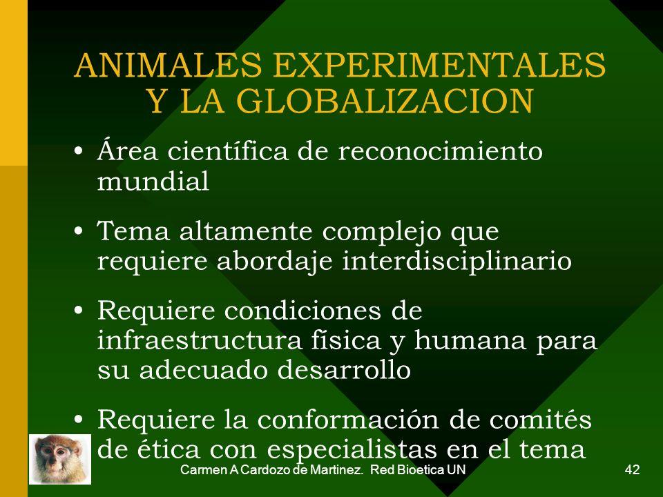 Carmen A Cardozo de Martinez. Red Bioetica UN 42 ANIMALES EXPERIMENTALES Y LA GLOBALIZACION Área científica de reconocimiento mundial Tema altamente c