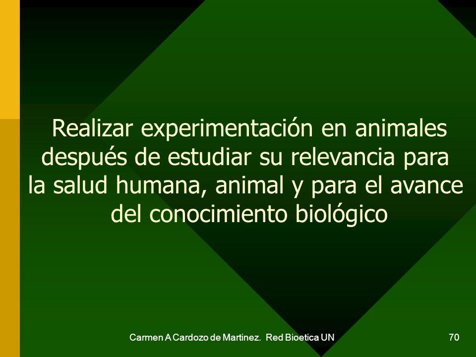 Carmen A Cardozo de Martinez. Red Bioetica UN 70 Realizar experimentación en animales después de estudiar su relevancia para la salud humana, animal y