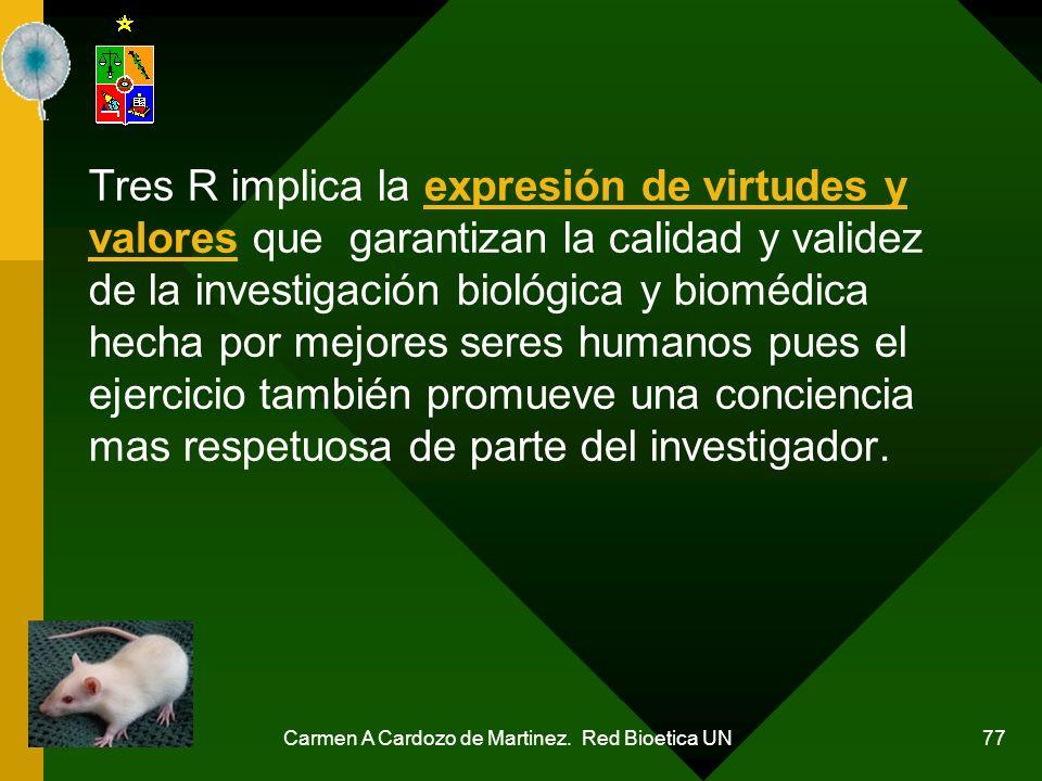 Carmen A Cardozo de Martinez. Red Bioetica UN 77 Tres R implica la expresión de virtudes y valores que garantizan la calidad y validez de la investiga