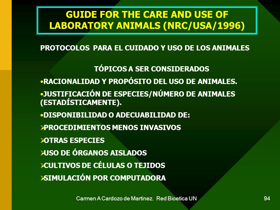 Carmen A Cardozo de Martinez. Red Bioetica UN 94 GUIDE FOR THE CARE AND USE OF LABORATORY ANIMALS (NRC/USA/1996) PROTOCOLOS PARA EL CUIDADO Y USO DE L