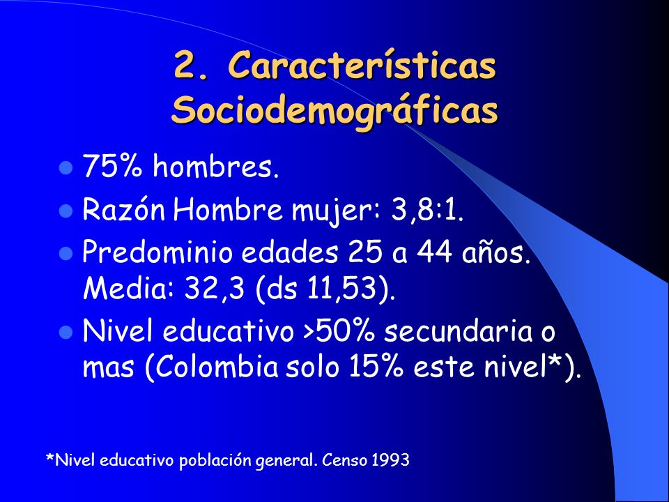 2. Características Sociodemográficas 75% hombres. Razón Hombre mujer: 3,8:1. Predominio edades 25 a 44 años. Media: 32,3 (ds 11,53). Nivel educativo >