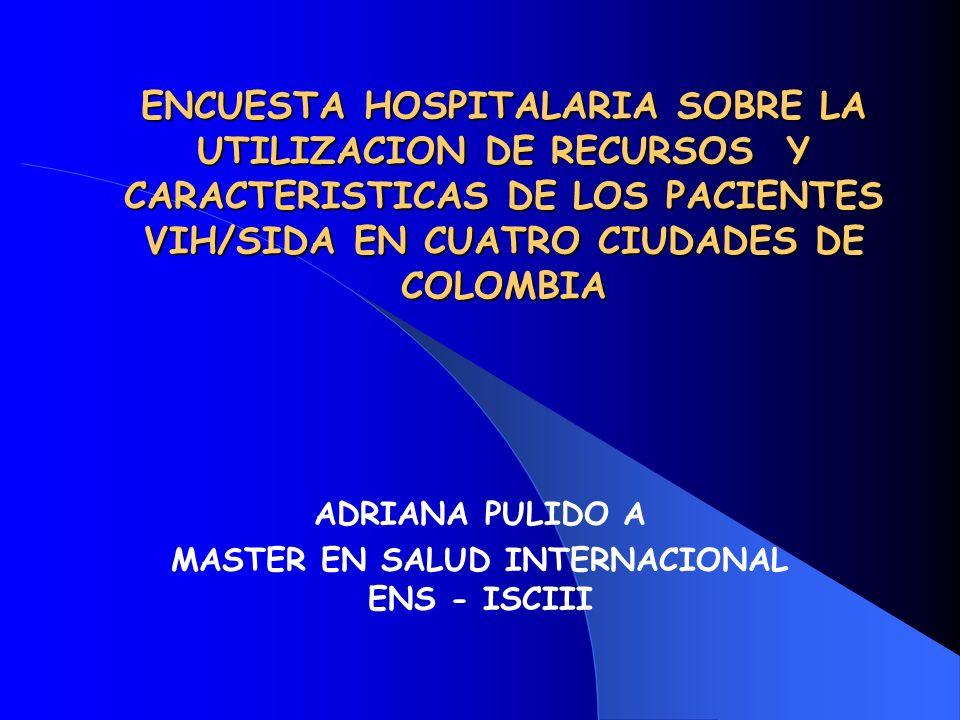 ENCUESTA HOSPITALARIA SOBRE LA UTILIZACION DE RECURSOS Y CARACTERISTICAS DE LOS PACIENTES VIH/SIDA EN CUATRO CIUDADES DE COLOMBIA ADRIANA PULIDO A MAS