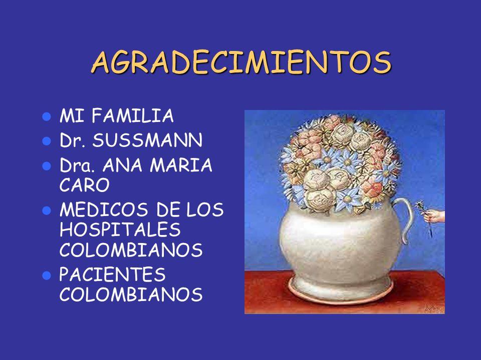 AGRADECIMIENTOS MI FAMILIA Dr. SUSSMANN Dra. ANA MARIA CARO MEDICOS DE LOS HOSPITALES COLOMBIANOS PACIENTES COLOMBIANOS
