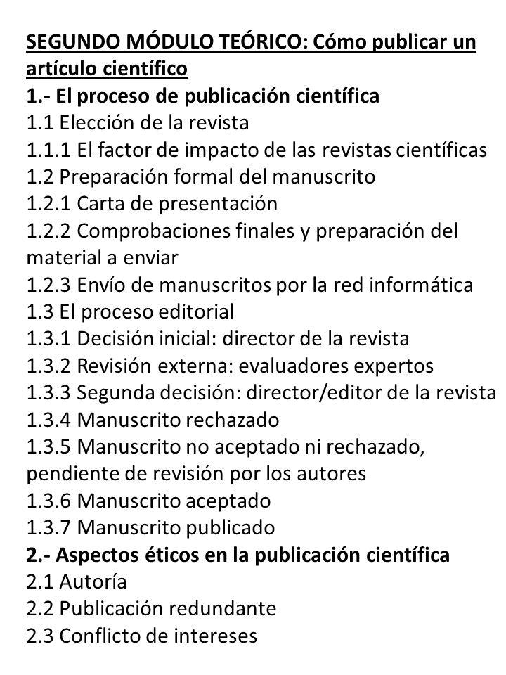 TERCER MÓDULO: Cómo evaluar un artículo científico 1.- Evaluación externa de manuscritos 1.1 Evaluación externa de manuscritos: pasado, presente, futuro 1.2 Argumentos a favor y en contra de la evaluación externa 1.3 Aspectos éticos en la evaluación externa 1.3.1 Confidencialidad 1.3.2 Conflicto de intereses 1.3.3 Sesgos 2.- Guías para evaluar manuscritos 2.1 Guía para la evaluación externa de manuscritos 2.1.1 Recepción de una propuesta para actuar como evaluadores de un manuscrito 2.1.2 Aceptación de la evaluación del manuscrito 2.1.3 Realización de la evaluación del manuscrito 2.1.3.1 Lectura del manuscrito 2.1.3.2 Contenido del informe de evaluación 2.1.3.3 Redacción del informe de evaluación 2.2 Guía para la evaluación estadística de manuscritos