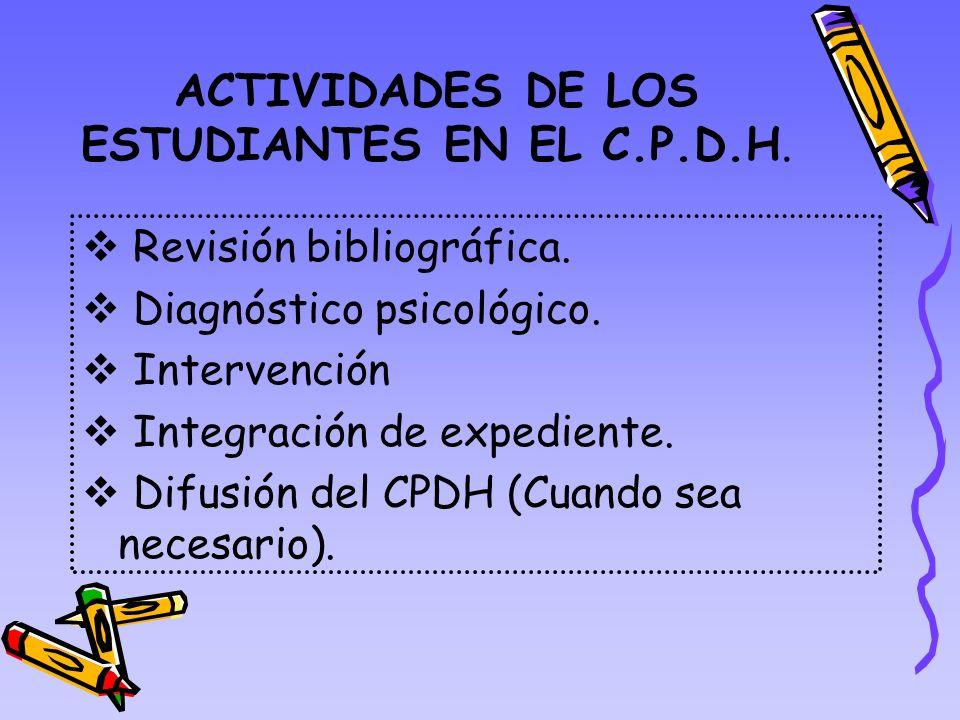 ACTIVIDADES DE LOS ESTUDIANTES EN EL C.P.D.H. Revisión bibliográfica. Diagnóstico psicológico. Intervención Integración de expediente. Difusión del CP
