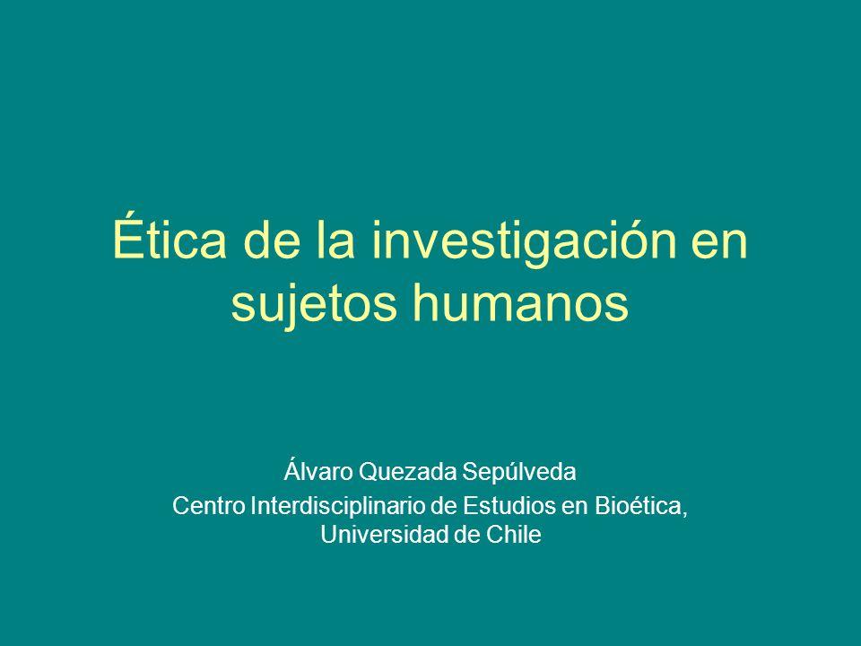 Ética de la investigación en sujetos humanos Álvaro Quezada Sepúlveda Centro Interdisciplinario de Estudios en Bioética, Universidad de Chile
