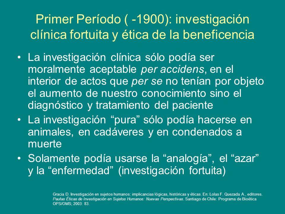 Primer Período ( -1900): investigación clínica fortuita y ética de la beneficencia La investigación clínica sólo podía ser moralmente aceptable per ac