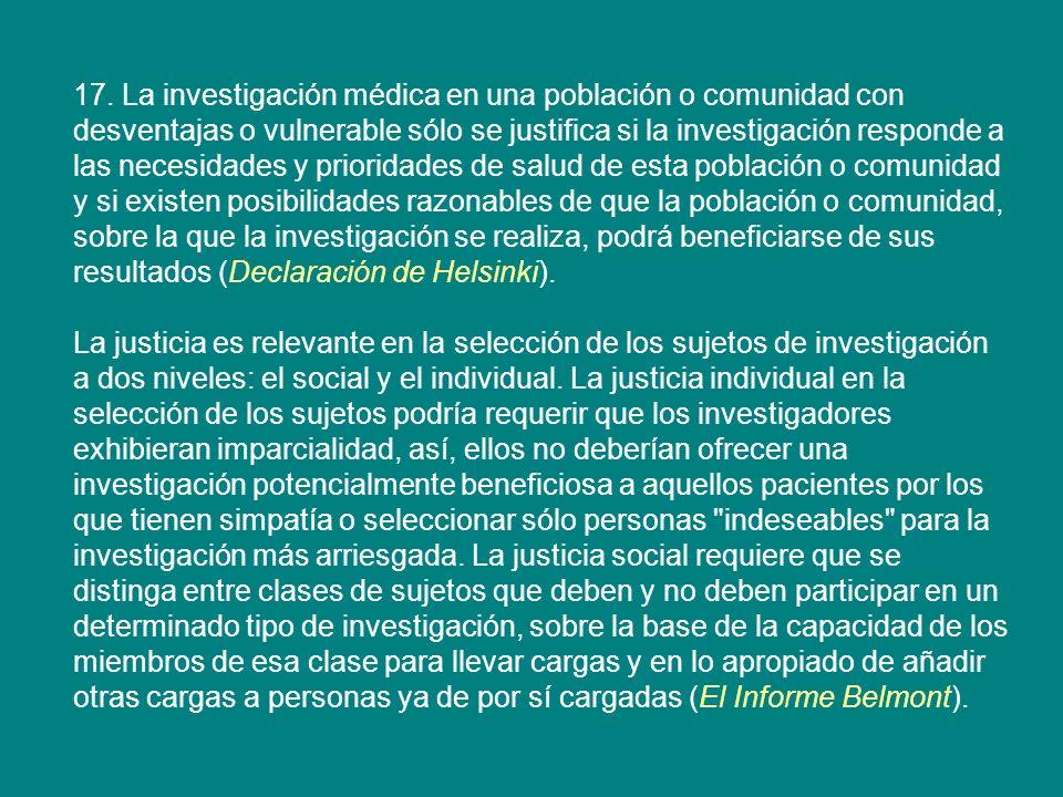 17. La investigación médica en una población o comunidad con desventajas o vulnerable sólo se justifica si la investigación responde a las necesidades