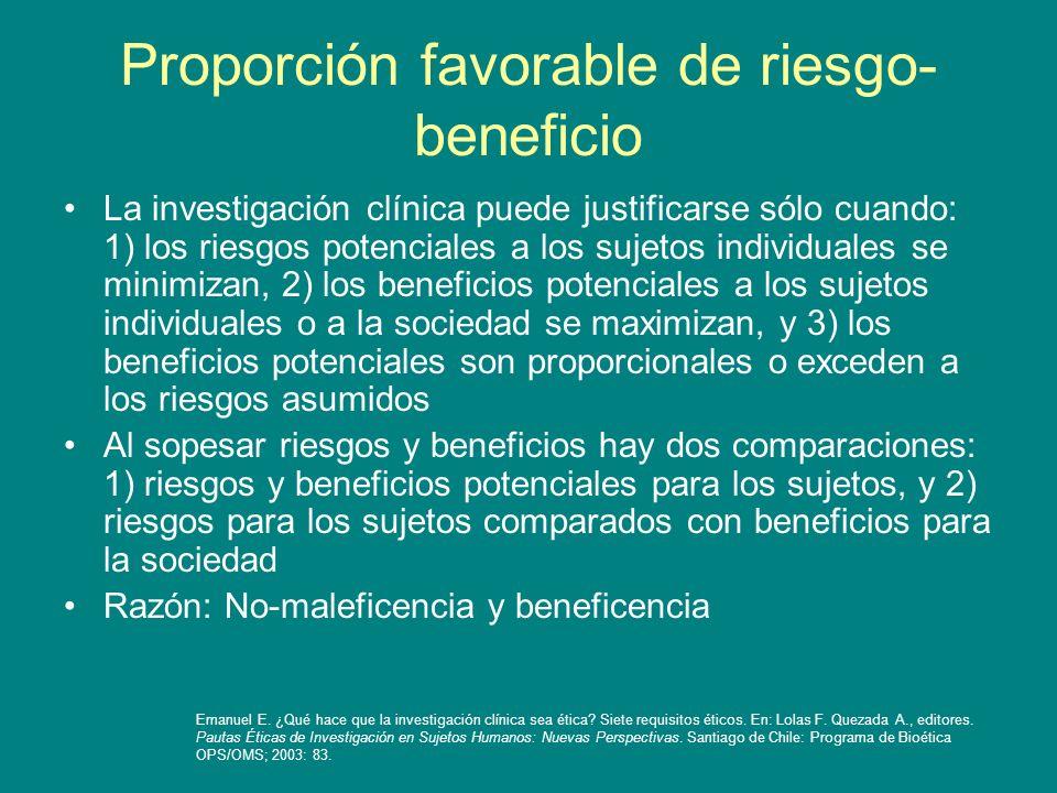 Proporción favorable de riesgo- beneficio La investigación clínica puede justificarse sólo cuando: 1) los riesgos potenciales a los sujetos individual