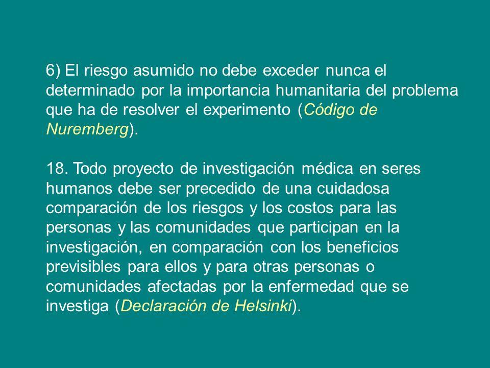 6) El riesgo asumido no debe exceder nunca el determinado por la importancia humanitaria del problema que ha de resolver el experimento (Código de Nur