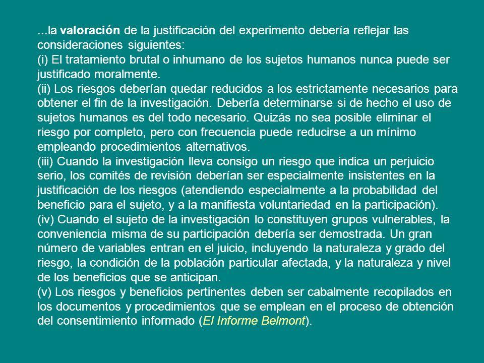 ...la valoración de la justificación del experimento debería reflejar las consideraciones siguientes: (i) El tratamiento brutal o inhumano de los suje