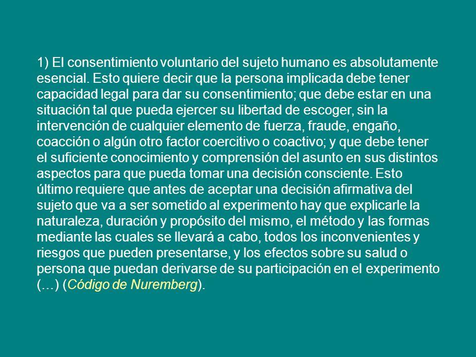 1) El consentimiento voluntario del sujeto humano es absolutamente esencial. Esto quiere decir que la persona implicada debe tener capacidad legal par