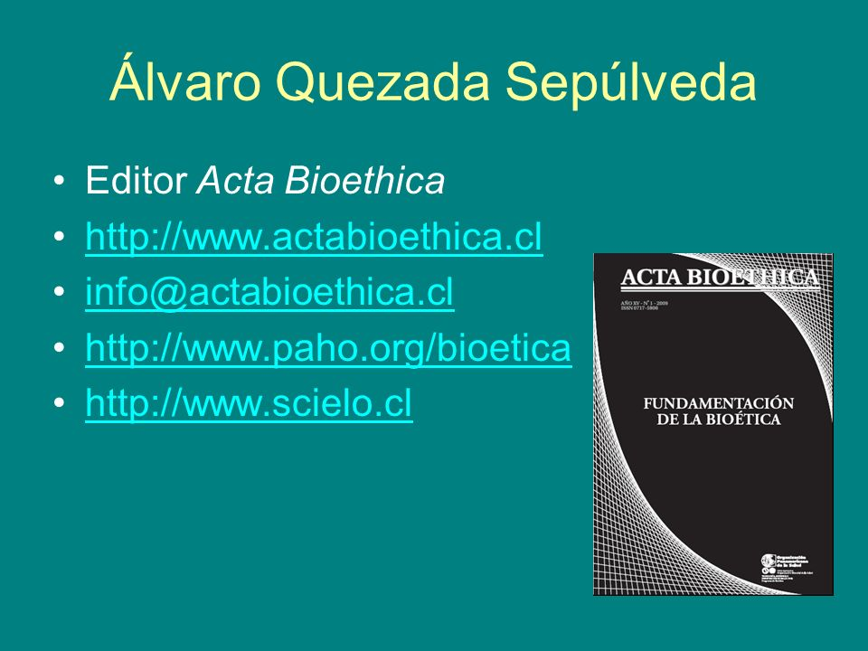 Álvaro Quezada Sepúlveda Editor Acta Bioethica http://www.actabioethica.cl info@actabioethica.cl http://www.paho.org/bioetica http://www.scielo.cl