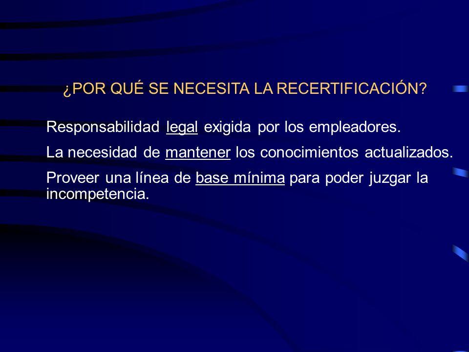 ¿POR QUÉ SE NECESITA LA RECERTIFICACIÓN? Responsabilidad legal exigida por los empleadores. La necesidad de mantener los conocimientos actualizados. P