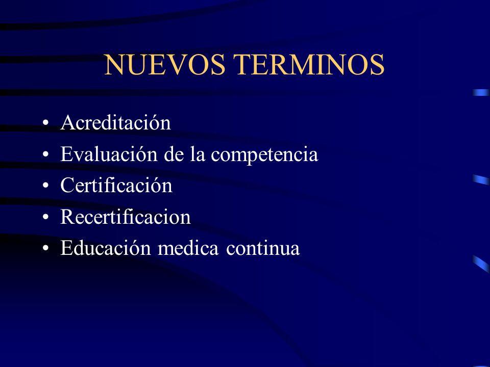 NUEVOS TERMINOS Acreditación Evaluación de la competencia Certificación Recertificacion Educación medica continua
