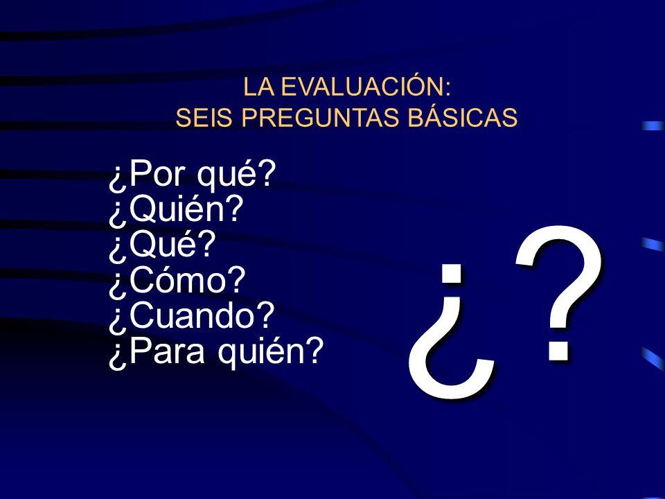 LA EVALUACIÓN: SEIS PREGUNTAS BÁSICAS ¿Por qué? ¿Quién? ¿Qué? ¿Cómo? ¿Cuando? ¿Para quién? ¿?