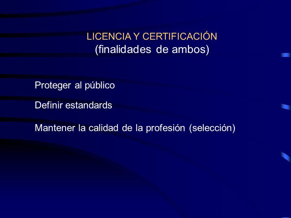 LICENCIA Y CERTIFICACIÓN (finalidades de ambos) Proteger al público Definir estandards Mantener la calidad de la profesión (selección)