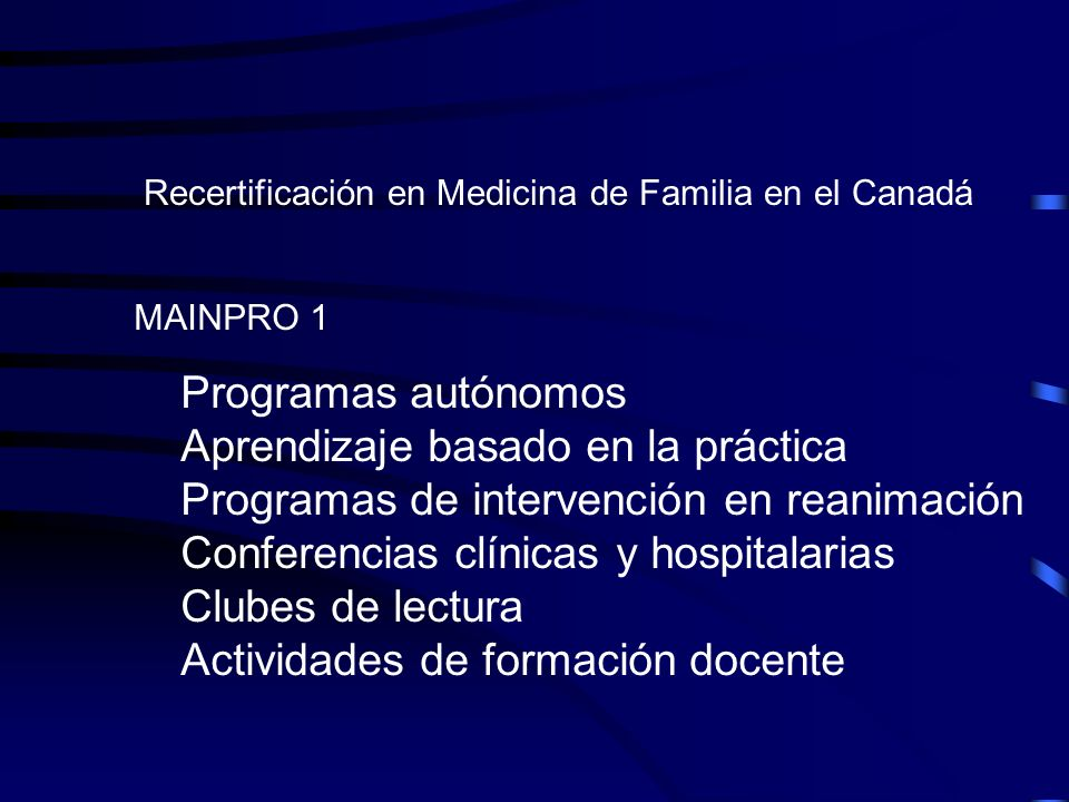 Recertificación en Medicina de Familia en el Canadá MAINPRO 1 Programas autónomos Aprendizaje basado en la práctica Programas de intervención en reani