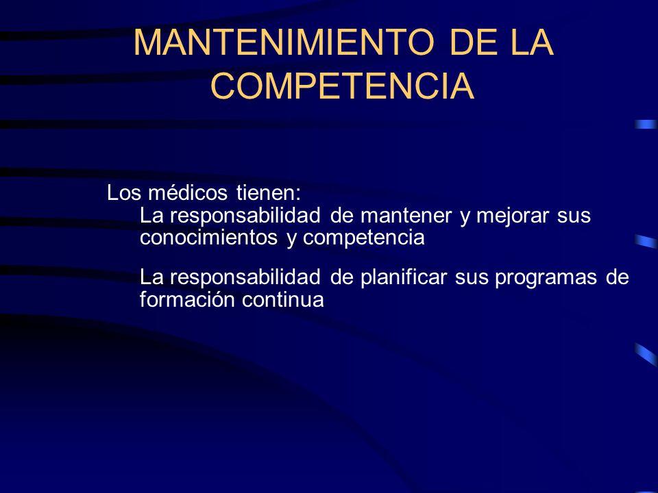 MANTENIMIENTO DE LA COMPETENCIA Los médicos tienen: La responsabilidad de mantener y mejorar sus conocimientos y competencia La responsabilidad de pla