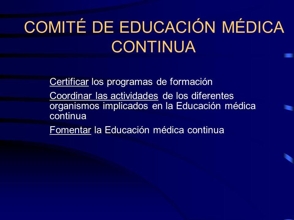 COMITÉ DE EDUCACIÓN MÉDICA CONTINUA Certificar los programas de formación Coordinar las actividades de los diferentes organismos implicados en la Educ