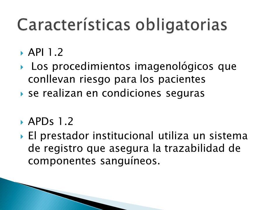 API 1.2 Los procedimientos imagenológicos que conllevan riesgo para los pacientes se realizan en condiciones seguras APDs 1.2 El prestador institucional utiliza un sistema de registro que asegura la trazabilidad de componentes sanguíneos.