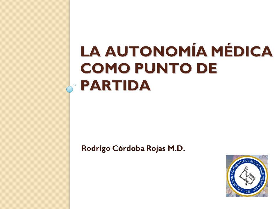LA AUTONOMÍA MÉDICA COMO PUNTO DE PARTIDA Rodrigo Córdoba Rojas M.D.