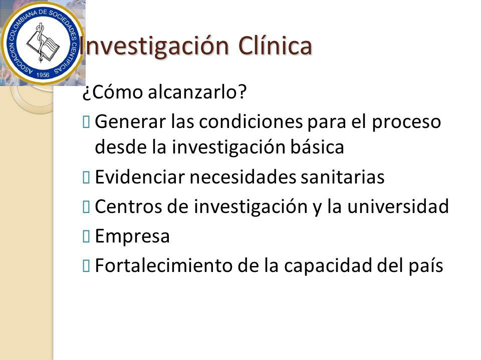 Investigación Clínica ¿Cómo alcanzarlo? Generar las condiciones para el proceso desde la investigación básica Evidenciar necesidades sanitarias Centro