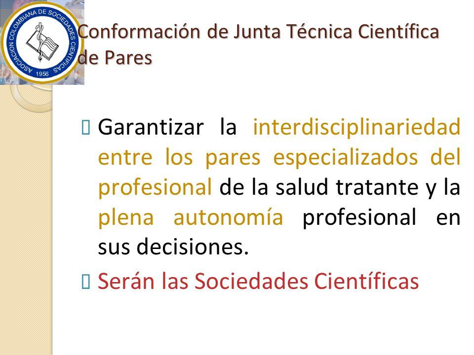 Conformación de Junta Técnica Científica de Pares Garantizar la interdisciplinariedad entre los pares especializados del profesional de la salud tratante y la plena autonomía profesional en sus decisiones.