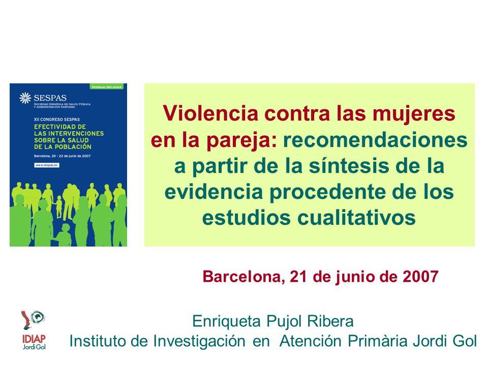 Violencia contra las mujeres en la pareja: recomendaciones a partir de la síntesis de la evidencia procedente de los estudios cualitativos Enriqueta Pujol Ribera Instituto de Investigación en Atención Primària Jordi Gol Barcelona, 21 de junio de 2007