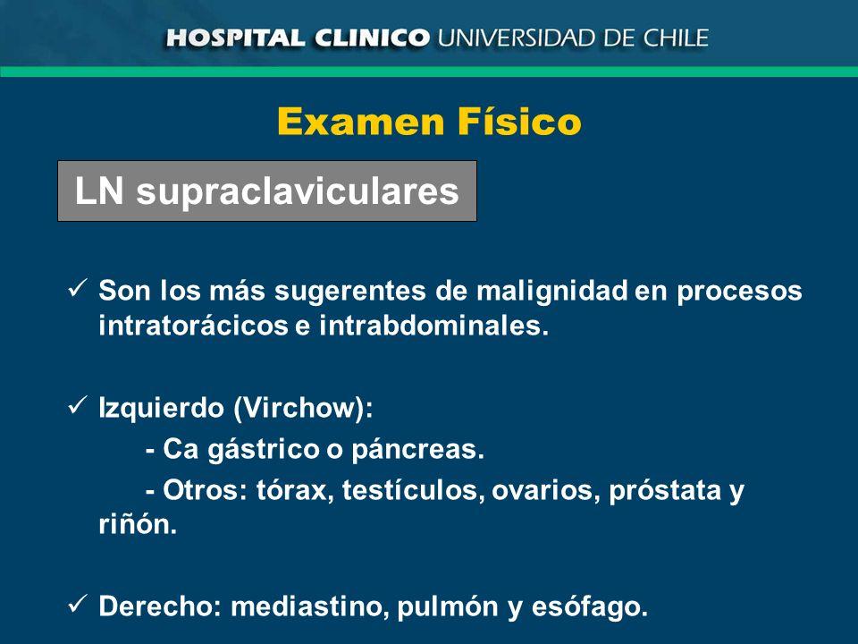 Examen Físico Son los más sugerentes de malignidad en procesos intratorácicos e intrabdominales. Izquierdo (Virchow): - Ca gástrico o páncreas. - Otro