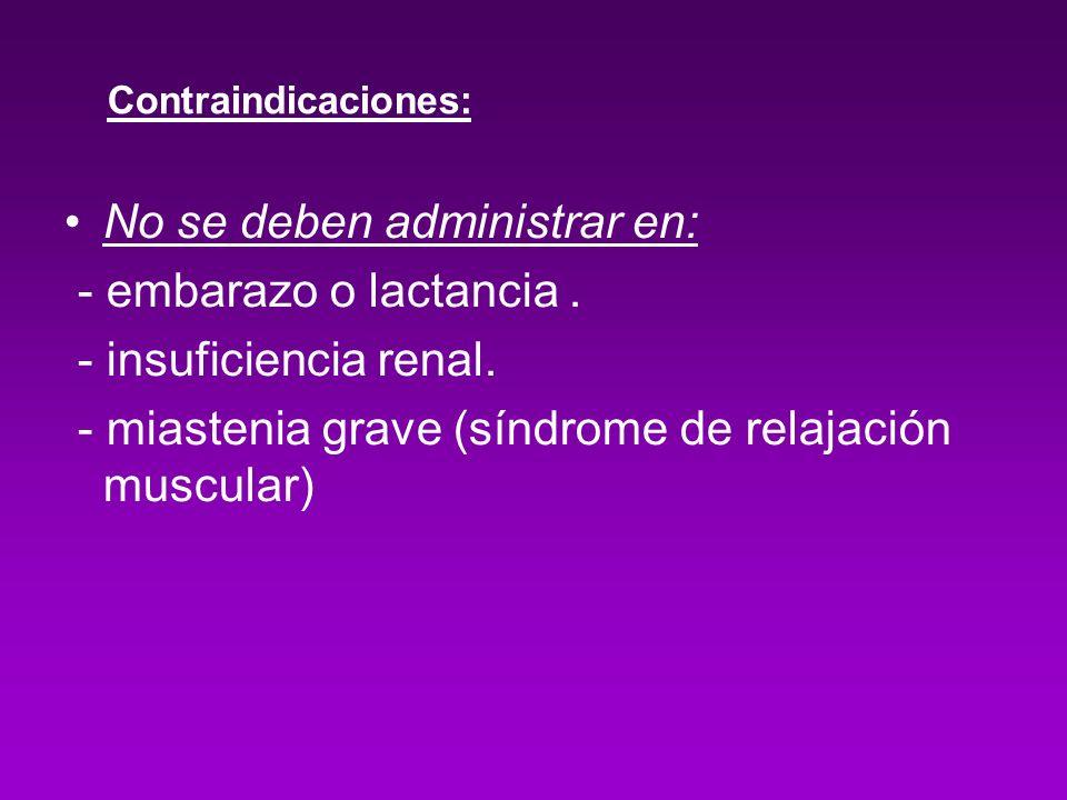 Contraindicaciones: No se deben administrar en: - embarazo o lactancia. - insuficiencia renal. - miastenia grave (síndrome de relajación muscular)