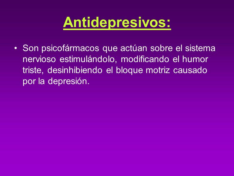 Antidepresivos: Son psicofármacos que actúan sobre el sistema nervioso estimulándolo, modificando el humor triste, desinhibiendo el bloque motriz caus