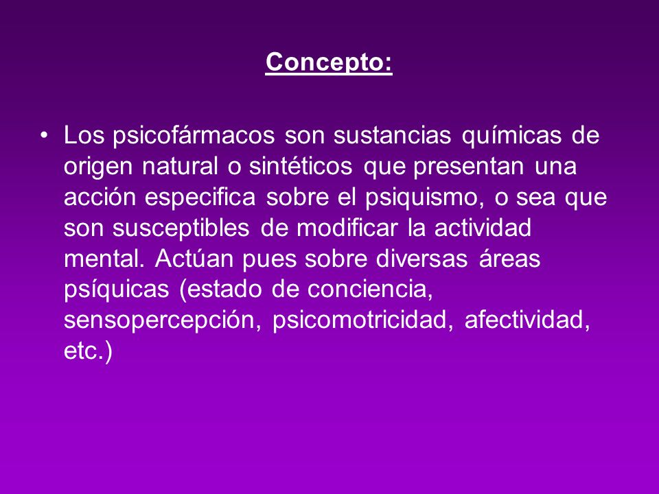 Concepto: Los psicofármacos son sustancias químicas de origen natural o sintéticos que presentan una acción especifica sobre el psiquismo, o sea que s