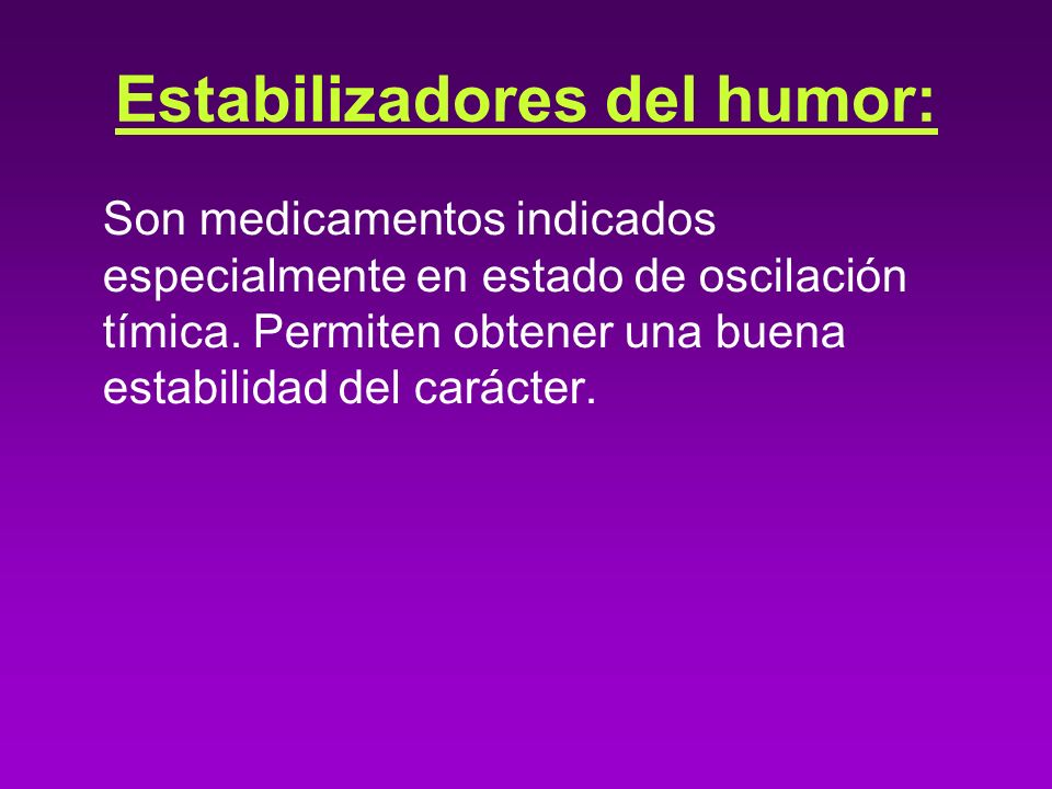 Estabilizadores del humor: Son medicamentos indicados especialmente en estado de oscilación tímica. Permiten obtener una buena estabilidad del carácte