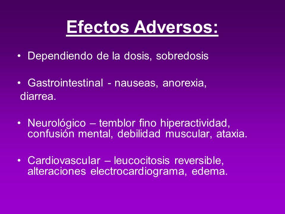 Efectos Adversos: Dependiendo de la dosis, sobredosis Gastrointestinal - nauseas, anorexia, diarrea. Neurológico – temblor fino hiperactividad, confus