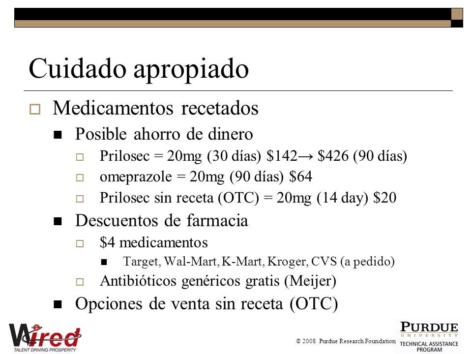 Cuidado apropiado Medicamentos recetados Posible ahorro de dinero Prilosec = 20mg (30 días) $142 $426 (90 días) omeprazole = 20mg (90 días) $64 Prilosec sin receta (OTC) = 20mg (14 day) $20 Descuentos de farmacia $4 medicamentos Target, Wal-Mart, K-Mart, Kroger, CVS (a pedido) Antibióticos genéricos gratis (Meijer) Opciones de venta sin receta (OTC) © 2008 Purdue Research Foundation