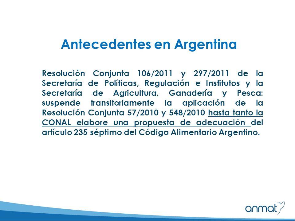 Antecedentes en Argentina Resolución Conjunta 106/2011 y 297/2011 de la Secretaría de Políticas, Regulación e Institutos y la Secretaría de Agricultura, Ganadería y Pesca: suspende transitoriamente la aplicación de la Resolución Conjunta 57/2010 y 548/2010 hasta tanto la CONAL elabore una propuesta de adecuación del artículo 235 séptimo del Código Alimentario Argentino.