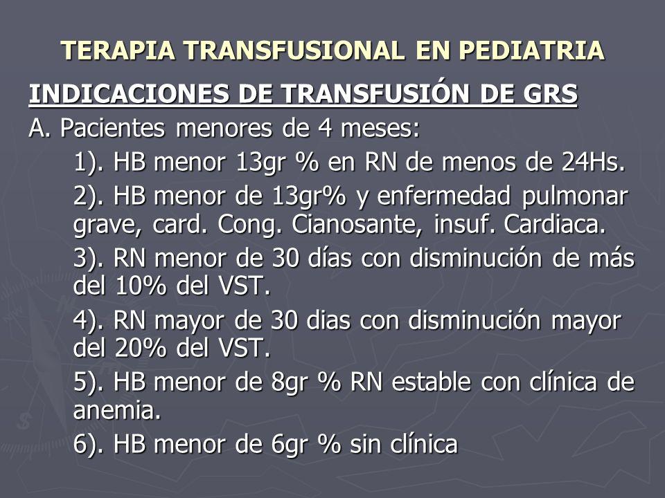 TERAPIA TRANSFUSIONAL EN PEDIATRIA INDICACIONES DE TRANSFUSIÓN DE GRS A. Pacientes menores de 4 meses: 1). HB menor 13gr % en RN de menos de 24Hs. 2).