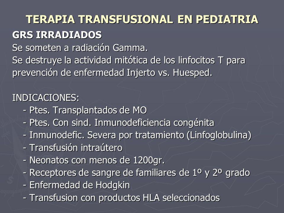 TERAPIA TRANSFUSIONAL EN PEDIATRIA GRS IRRADIADOS Se someten a radiación Gamma. Se destruye la actividad mitótica de los linfocitos T para prevención