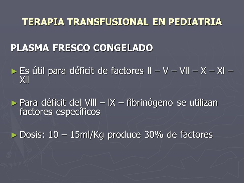 TERAPIA TRANSFUSIONAL EN PEDIATRIA PLASMA FRESCO CONGELADO Es útil para déficit de factores ll – V – Vll – X – Xl – Xll Es útil para déficit de factores ll – V – Vll – X – Xl – Xll Para déficit del Vlll – lX – fibrinógeno se utilizan factores específicos Para déficit del Vlll – lX – fibrinógeno se utilizan factores específicos Dosis: 10 – 15ml/Kg produce 30% de factores Dosis: 10 – 15ml/Kg produce 30% de factores