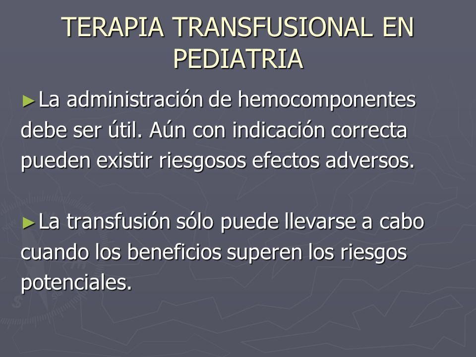 TERAPIA TRANSFUSIONAL EN PEDIATRIA La administración de hemocomponentes La administración de hemocomponentes debe ser útil. Aún con indicación correct