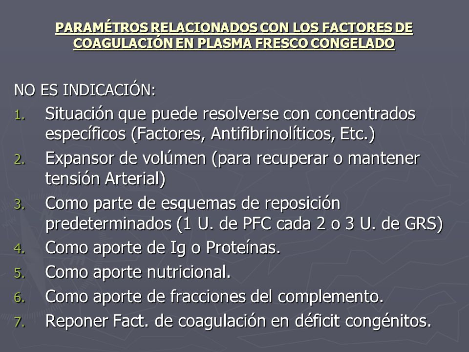 PARAMÉTROS RELACIONADOS CON LOS FACTORES DE COAGULACIÓN EN PLASMA FRESCO CONGELADO NO ES INDICACIÓN: 1. Situación que puede resolverse con concentrado