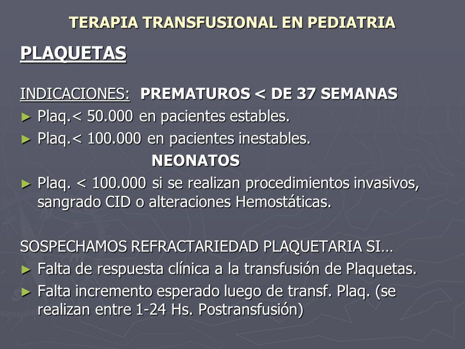 TERAPIA TRANSFUSIONAL EN PEDIATRIA PLAQUETAS INDICACIONES: PREMATUROS < DE 37 SEMANAS Plaq.< 50.000 en pacientes estables. Plaq.< 50.000 en pacientes