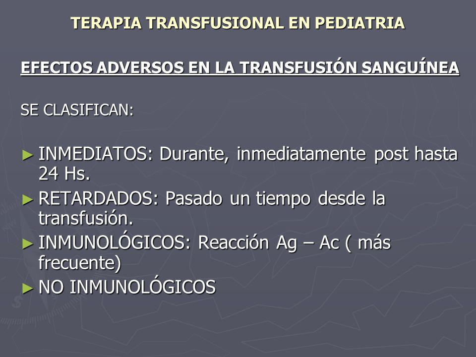 TERAPIA TRANSFUSIONAL EN PEDIATRIA EFECTOS ADVERSOS EN LA TRANSFUSIÓN SANGUÍNEA SE CLASIFICAN: INMEDIATOS: Durante, inmediatamente post hasta 24 Hs. I