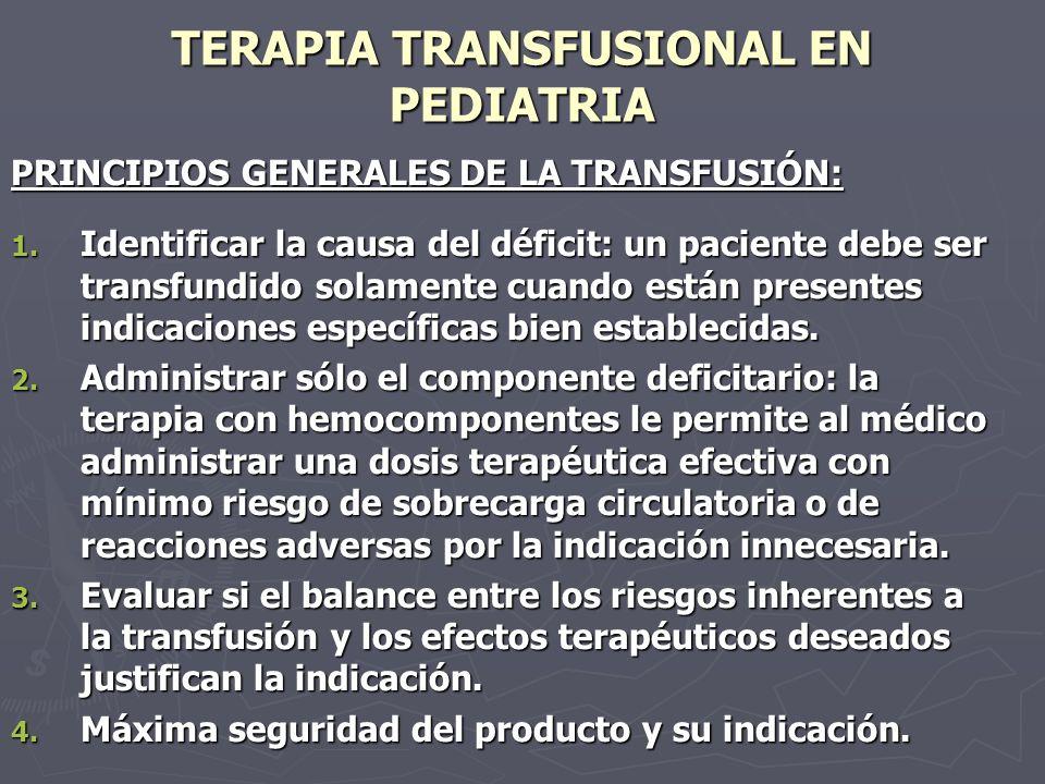 TERAPIA TRANSFUSIONAL EN PEDIATRIA PRINCIPIOS GENERALES DE LA TRANSFUSIÓN: 1. Identificar la causa del déficit: un paciente debe ser transfundido sola