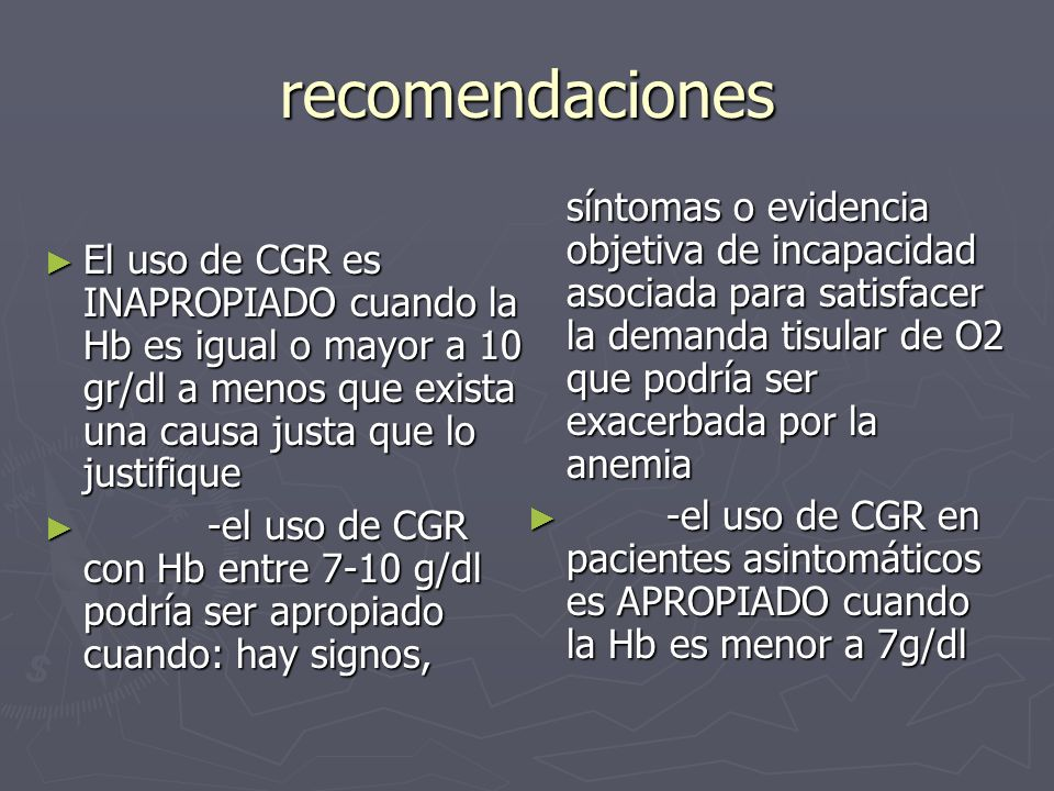 recomendaciones El uso de CGR es INAPROPIADO cuando la Hb es igual o mayor a 10 gr/dl a menos que exista una causa justa que lo justifique El uso de C